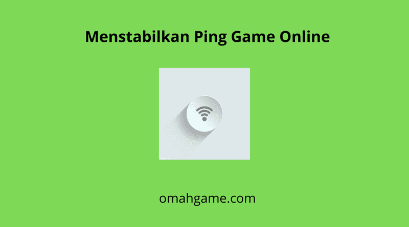 Cara Menstabilkan Ping Game Online Yang Harus Anda Ketahui